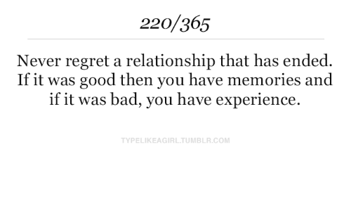 Bad, Regret, and Tumblr: 220/365  Never regret a relationship that has ended.  If it was  good then you have memories and  if it was bad, you have experience.  TYPELIKEAGIRL.TUMBLR.COM