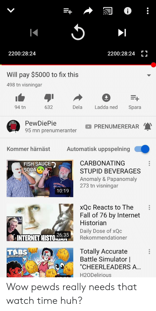 """Battle Simulator: 2200:28:24 1  2200:28:24  Will pay $5000 to fix this  498 tn visningar  632  94 tn  Dela  Ladda ned Spara  PewDiePie  95 mn prenumeranter  PRENUMERERAR  Kommer härnäst  Automatisk uppspelning  CARBONATING  STUPID BEVERAGES  Anomaly & Papanomaly  273 tn visningar  FISH SAUCE  SODA  10:19  xQc Reacts to The  Fall of 76 by Internet  Historian  Daily Dose of xQc  Rekommendationer  26:35  INTERNET HISO  Totally Accurate  Battle Simulator 