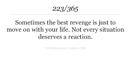 Life, Revenge, and Tumblr: 223/365  Sometimes the best revenge is just to  move on with your life. Not every situation  deserves a reaction  TYPELIKEAGIRL.TUMBLR.COM