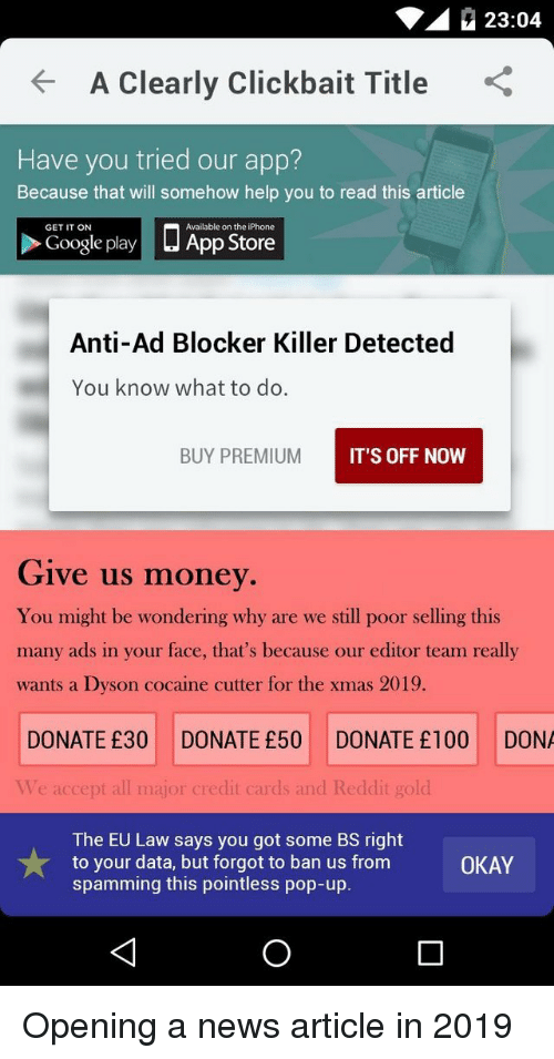 Google Play: 23:04  A Clearly Clickbait Title  Have you tried our app?  Because that will somehow help you to read this article  □ App Store  GET IT ON  Available on the iPhone  Google play  Anti-Ad Blocker Killer Detected  You know what to do.  BUY PREMIUM  IT'S OFF NOW  Give us money  You might be wondering why are we still poor selling this  many ads in your face, that's because our editor team really  wants a Dyson cocaine cutter for the xmas 2019.  DONATE £30 DONATE £50 DONATE £100 DONA  Ve accept all major credit cards and Reddit gold  The EU Law says you got some BS right  to your data, but forgot to ban us from  spamming this pointless pop-up.  OKAY Opening a news article in 2019