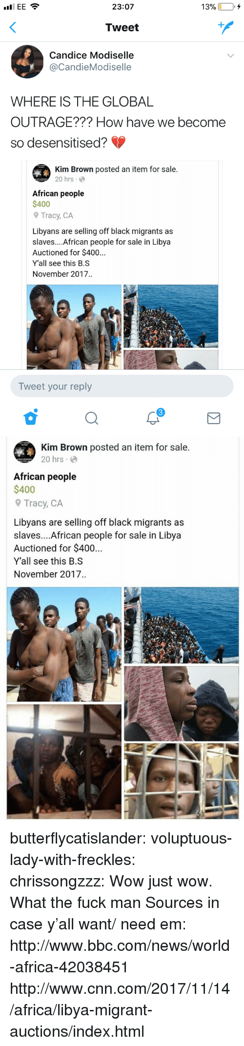 Fuck Man: 23:07  13%  +  Tweet  Candice Modiselle  @CandieModiselle  WHERE IS THE GLOBAL  OUTRAGE??? How have we become  so desensitised?  Kim Brown posted an item for sale.  20 hrs.  African people  $400  Tracy, CA  Libyans are selling off black migrants as  slaves....African people for sale in Libya  Auctioned for $40..  Y'all see this B.S  November 2017..  Tweet your reply  3   Kim Brown posted an item for sale.  20 hrs  African people  $400  9 Tracy, CA  Libyans are selling off black migrants as  slaves....African people for sale in Libya  Auctioned for $400  Y'all see this B.S  November 2017  CM butterflycatislander:  voluptuous-lady-with-freckles:  chrissongzzz:  Wow just wow.  What the fuck man  Sources in case y'all want/ need em: http://www.bbc.com/news/world-africa-42038451 http://www.cnn.com/2017/11/14/africa/libya-migrant-auctions/index.html
