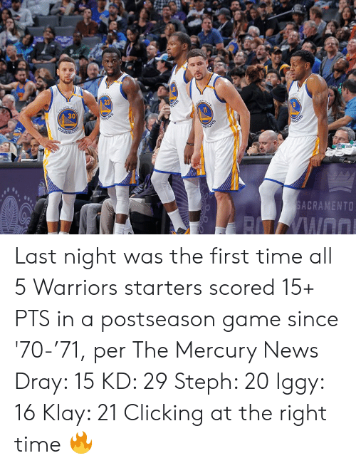 Steph: 23  30  ARR  SACRAMENTO Last night was the first time all 5 Warriors starters scored 15+ PTS in a postseason game since '70-'71, per The Mercury News  Dray: 15 KD: 29 Steph: 20 Iggy: 16 Klay: 21  Clicking at the right time 🔥
