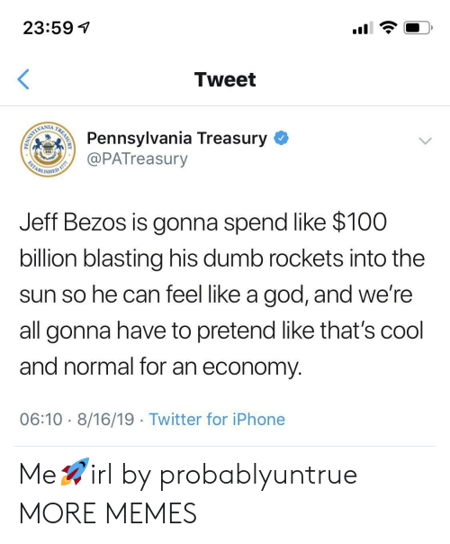 Jeff Bezos: 23:59  Tweet  Pennsylvania Treasury  @PATreasury  WAMLIMI  ESTABL  ISHED  Jeff Bezos is gonna spend like $100  billion blasting his dumb rockets into the  sun so he can feel like a god, and we're  all gonna have to pretend like that's cool  and normal for an economy  06:10 8/16/19 Twitter for iPhone  TREASURY  PENN Me🚀irl by probablyuntrue MORE MEMES