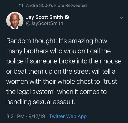 "scott: 23 Andre 3000's Flute Retweeted  Jay Scott Smith  @JayScottSmith  Random thought: It's amazing how  many brothers who wouldn't call the  police if someone broke into their house  or beat them up on the street will tell a  women with their whole chest to ""trust  the legal system"" when it comes to  handling sexual assault.  3:21 PM · 9/12/19 · Twitter Web App"
