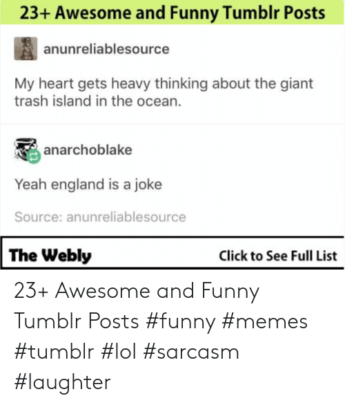 Funny Memes Tumblr: 23+ Awesome and Funny Tumblr Posts  anunreliablesource  My heart gets heavy thinking about the giant  trash island in the ocean.  anarchoblake  Yeah england is a joke  Source: anunreliablesource  The Webly  Click to See Full List 23+ Awesome and Funny Tumblr Posts #funny #memes #tumblr #lol #sarcasm #laughter
