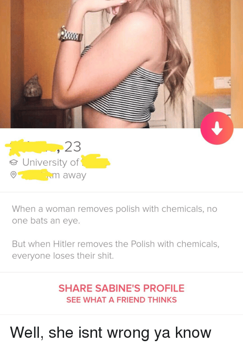 Shit, Hitler, and Eye: 23  eUniversity of  m away  When a woman removes polish with chemicals, no  one bats an eye.  But when Hitler removes the Polish with chemicals,  everyone loses their shit.  SHARE SABINE'S PROFILE  SEE WHAT A FRIEND THINKS Well, she isnt wrong ya know