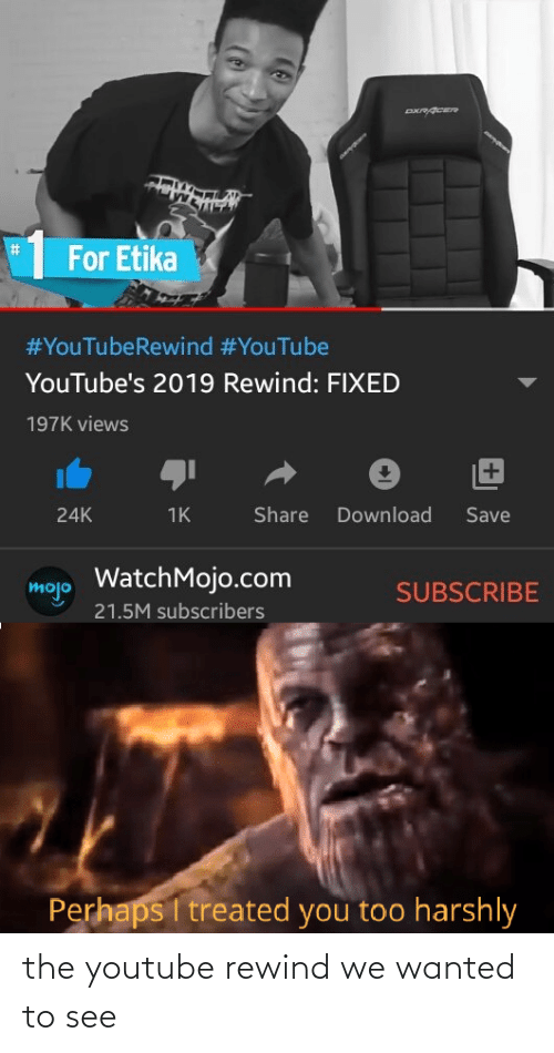 download: %23  For Etika  #YouTubeRewind #YouTube  YouTube's 2019 Rewind: FIXED  197K views  +1  Share  Download  Save  24K  1K  WatchMojo.com  mojo  SUBSCRIBE  21.5M subscribers  Perhaps I treated you too harshly the youtube rewind we wanted to see