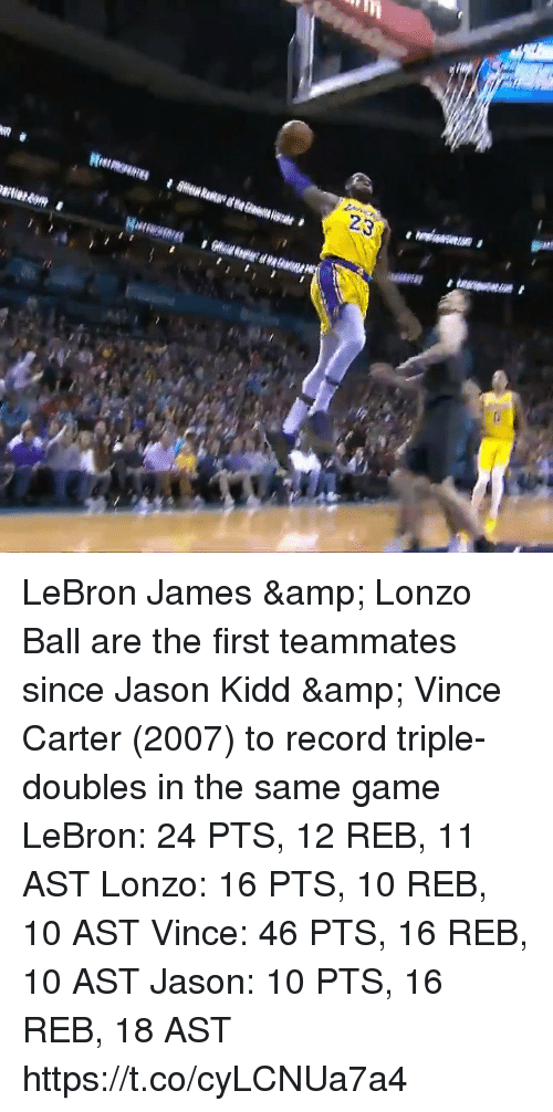 LeBron James, Memes, and Game: 23 LeBron James & Lonzo Ball are the first teammates since Jason Kidd & Vince Carter (2007) to record triple-doubles in the same game  LeBron: 24 PTS, 12 REB, 11 AST Lonzo: 16 PTS, 10 REB, 10 AST  Vince: 46 PTS, 16 REB, 10 AST Jason: 10 PTS, 16 REB, 18 AST   https://t.co/cyLCNUa7a4