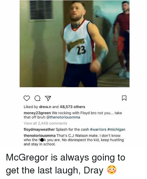 splashes: 23  Liked by drew.n and 48,573 others  money23green We rocking with Floyd bro not you... take  that off bruh @thenotoriousmma  View all 2,449 comments  floydmayweather Splash for the cash #warriors #michigan  thenotoriousmma That's C.J Watson mate. I don't know  who the fOk you are. No disrespect tho kid, keep hustling  and stay in school. McGregor is always going to get the last laugh, Dray 😳