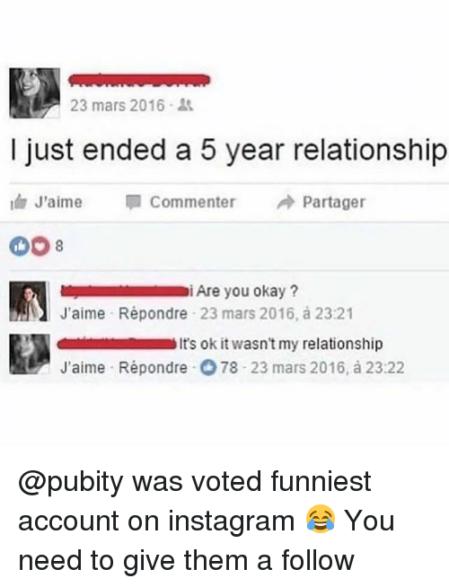 Instagram, Memes, and Mars: 23 mars 2016 .  I just ended a 5 year relationship  1 J'aime Commenter Partager  i Are you okay?  J'aime Répondre 23 mars 2016, à 23:21  it's ok it wasn't my relationship  J'aime Répondre 78 23 mars 2016, à 23:22 @pubity was voted funniest account on instagram 😂 You need to give them a follow