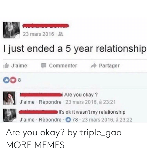 Commenter: 23 mars 2016  I just ended a 5 year relationship  J'aime Commenter Partager  iAre you okay?  J'aime Répondre 23 mars 2016, á 23:21  It's ok it wasn't my relationship  J'aime Répondre O 78 23 mars 2016, à 23:22 Are you okay? by triple_gao MORE MEMES