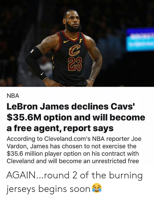 """Round 2: 23  NBA  LeBron James declines Cavs""""  $35.6M option and will become  a free agent, report says  According to Cleveland.com's NBA reporter Joe  Vardon, James has chosen to not exercise the  $35.6 million player option on his contract with  Cleveland and will become an unrestricted free AGAIN…round 2 of the burning jerseys begins soon😂"""