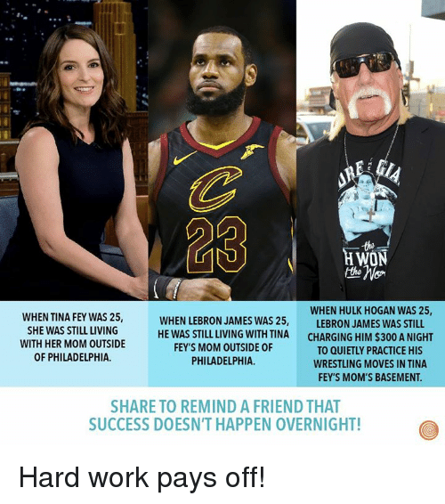 Dank, Hulk Hogan, and LeBron James: 23  the  H WON  WHEN HULK HOGAN WAS 25,  WHEN TINA FEY WAS 25,  SHE WAS STILL LIVING  WITH HER MOM OUTSIDE  OF PHILADELPHIA.  WHEN LEBRON JAMES WAS 25,  HE WAS STILL LIVING WITH TINA  FEY'S MOM OUTSIDE OF  PHILADELPHIA.  LEBRON JAMES WAS STILL  CHARGING HIM $300 A NIGHT  TO QUIETLY PRACTICE HIS  WRESTLING MOVES IN TINA  FEY'S MOM'S BASEMENT.  SHARE TO REMIND A FRIEND THAT  SUCCESS DOESN'T HAPPEN OVERNIGHT! Hard work pays off!