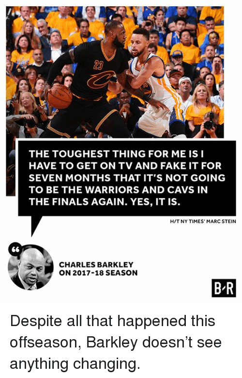 Cavs, Fake, and Finals: 23  THE TOUGHEST THING FOR ME IS I  HAVE TO GET ON TV AND FAKE IT FOR  SEVEN MONTHS THAT IT'S NOT GOING  TO BE THE WARRIORS AND CAVS IN  THE FINALS AGAIN. YES, IT IS  HIT NY TIMES' MARC STEIN  CHARLES BARKLEY  ON 2017-18 SEASON  B R Despite all that happened this offseason, Barkley doesn't see anything changing.
