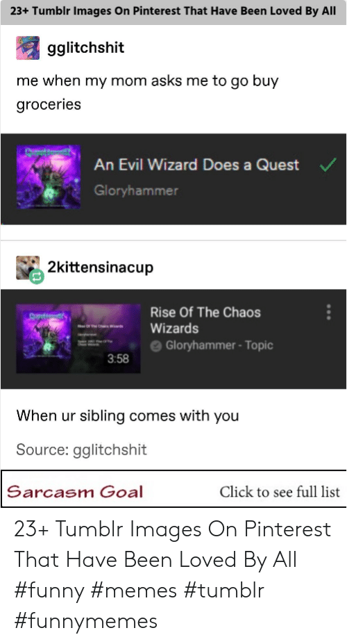 "Funny Memes Tumblr: 23+ Tumblr Images On Pinterest That Have Been Loved By All  gglitchshit  me when my mom asks me to go buy  groceries  An Evil Wizard Does a Quest  Gloryhammer  2kittensinacup  Rise Of The Chaos  "" es ""-Wizards  ==- e Gloryhammer-Topic  3:58  When ur sibling comes with you  Source: gglitchshit  Sarcasm Goal  Click to see full list 23+ Tumblr Images On Pinterest That Have Been Loved By All #funny #memes #tumblr #funnymemes"