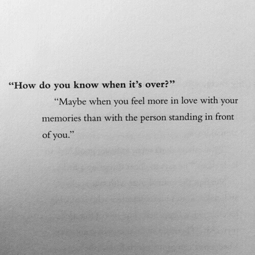 "Love, How, and You: 233  ""How do you know when it's over?  ""Maybe when you feel more in love with your  memories than with the person standing in front  of you."""