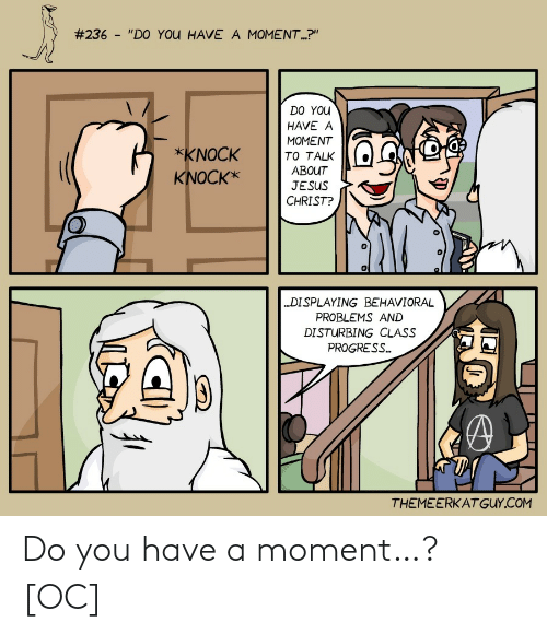 """Do You Have:  #236 - """"DO YOU HAVE A MOMENT.?""""  DO YOU  HAVE A  MOMENT  *KNOCK  TO TALK  ABOUT  KNOCK*  JESUS  CHRIST?  """"DISPLAYING BEHAVIORAL  PROBLEMS AND  DISTURBING CLASS  PROGRESS.  THEMEERKATGUY.COM Do you have a moment…? [OC]"""