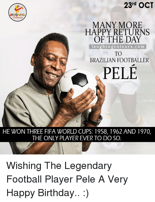 Return Of The Day: 23rd OCT  coloum  MANY MORE  HAPPY RETURNS  OF THE DAY  l a u g h ing colo u r s c o m  TO  BRAZILIAN FOOTBALLER  PELE  HE WON THREE FIFA WORLD CUPS: 1958, 1962 AND 1970,  THE ONLY PLAYER EVER TO DO SO Wishing The Legendary Football Player Pele A Very Happy Birthday.. :)