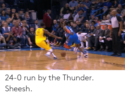 Run, Thunder, and Sheesh: 24-0 run by the Thunder.   Sheesh.