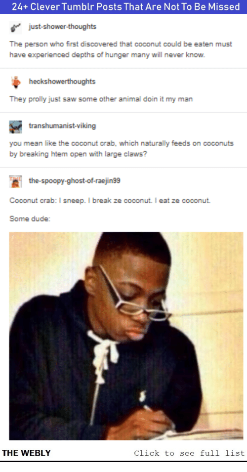 feeds: 24+ Clever Tumblr Posts That Are Not To Be Missed  just-shower-thoughts  The person who first discovered that coconut could be eaten must  have experienced depths of hunger many will never know.  heckshowerthoughts  They prolly just saw some other animal doin it my man  transhumanist-viking  you mean like the coconut crab, which naturally feeds on coconuts  by breaking htem open with large claws?  the-spoopy-ghost-of-raejin99  Coconut crab: I sneep. I break ze coconut. I eat ze coconut  Some dude:  THE WEBLY  Click to see full list