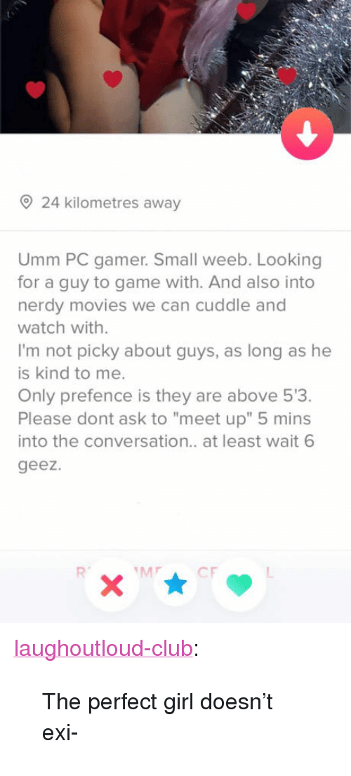"Club, Movies, and Perfect Girl: 24 kilometres away  Umm PC gamer. Small weeb. Looking  for a guy to game with. And also into  nerdy movies we can cuddle and  watch with.  I'm not picky about guys, as long as he  is kind to me.  Only prefence is they are above 53.  Please dont ask to ""meet up"" 5 mins  into the conversation.. at least wait 6  geez. <p><a href=""http://laughoutloud-club.tumblr.com/post/170387223713/the-perfect-girl-doesnt-exi"" class=""tumblr_blog"">laughoutloud-club</a>:</p>  <blockquote><p>The perfect girl doesn't exi-</p></blockquote>"