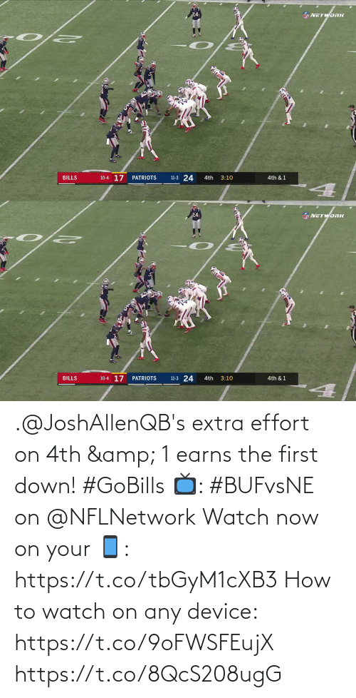 Bills: 24  NFL NETWORK  10-4 17  11-3 24  BILLS  PATRIOTS  4th  3:10  4th & 1   24  NETWORK  10-4 17  11-3 24  BILLS  PATRIOTS  4th  3:10  4th & 1 .@JoshAllenQB's extra effort on 4th & 1 earns the first down! #GoBills  📺: #BUFvsNE on @NFLNetwork Watch now on your 📱: https://t.co/tbGyM1cXB3  How to watch on any device: https://t.co/9oFWSFEujX https://t.co/8QcS208ugG