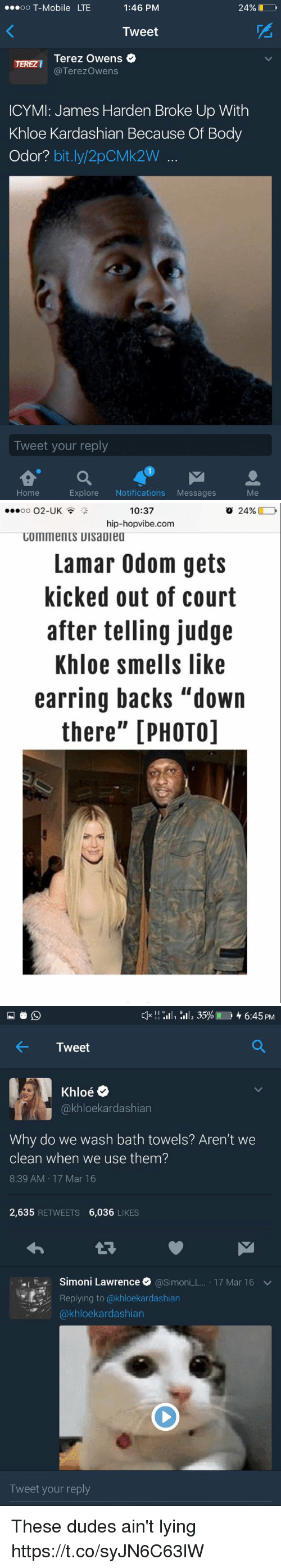 "Funny, James Harden, and Khloe Kardashian: 24%  OO  T-Mobile LTE  1:46 PM  Tweet  Terez Owens  TEREZI  Terezowens  ICYMI: James Harden Broke Up With  Khloe Kardashian Because Of Body  Odor?  bit.ly 2pCMk2W  Tweet your reply  Explore  Notifications  Messages  Home   10:37  o 24%  O2-UK  OO  hip-hopvibe.com  COmments UIsaDiea  Lamar Odom gets  kicked out of court  after telling judge  Khloe smells like  earring backs ""down  there"" [PHOTO]   H H  ill, 35%L 6:45 PM  Tweet  Oe  akhloekardashian  Why do we wash bath towels? Aren't we  clean when we use them?  8:39 AM 17 Mar 16  2,635  RETWEETS  6,036  LIKES  Simoni Lawrence  @Simon  L 17 Mar 16 v  Replying to @khloekardashian  kardashian  Tweet your reply These dudes ain't lying https://t.co/syJN6C63lW"