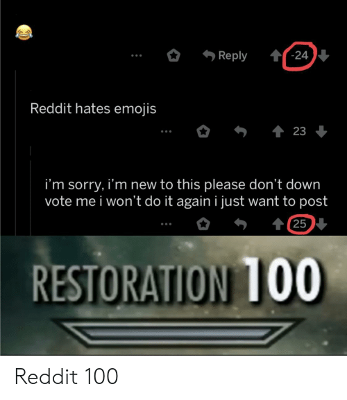 Do It Again, Reddit, and Sorry: '-24  Reply  Reddit hates emojis  23  i'm sorry, i'm new to this please don't down  vote me i won't do it again i just want to post  t 25  RESTORATION 1OO Reddit 100