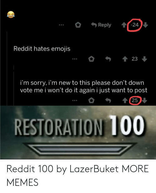 Dank, Do It Again, and Memes: '-24  Reply  Reddit hates emojis  23  i'm sorry, i'm new to this please don't down  vote me i won't do it again i just want to post  t 25  RESTORATION 1OO Reddit 100 by LazerBuket MORE MEMES