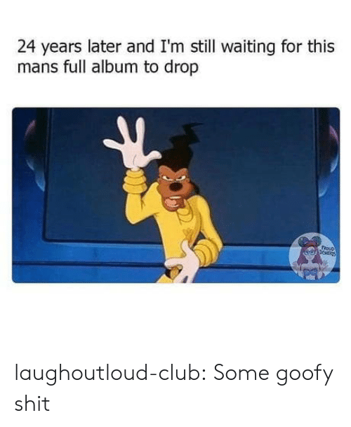 Club, Shit, and Tumblr: 24 years later and I'm still waiting for this  mans full album to drop  epNER laughoutloud-club:  Some goofy shit