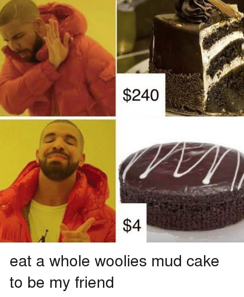 mud: $240  $4 eat a whole woolies mud cake to be my friend
