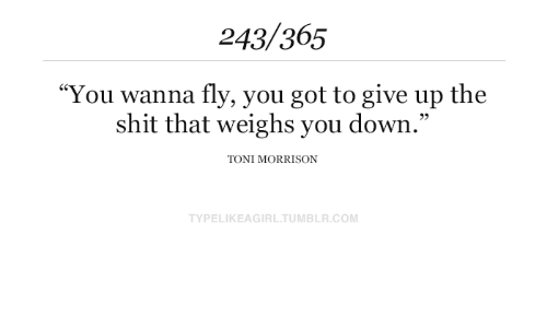 "Toni: 243/365  ""You wanna fly, you got to give up the  shit that weighs you down.""  TONI MORRISON  TYPELIKEAGIRL.TUMBLR.COM"