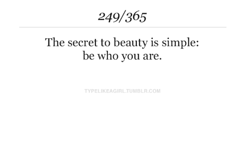 who you are: 249/365  The secret to beauty is simple:  be who you are  TYPELIKEAGIRL.TUMBLR.COM