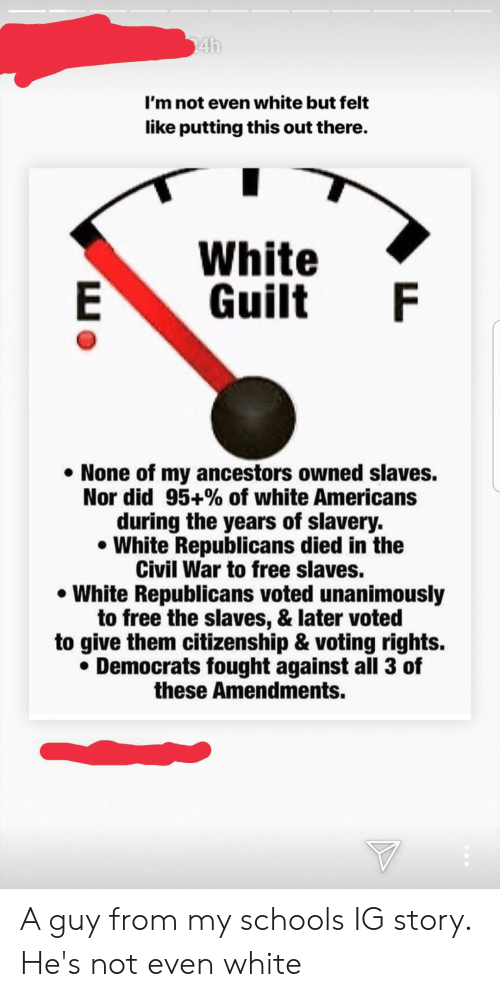 Civil War, Free, and White: 24h  I'm not even white but felt  like putting this out there.  White  E  F  Guilt  None of my ancestors owned slaves.  Nor did 95+% of white Americans  during the years of slavery.  White Republicans died in the  Civil War to free slaves.  White Republicans voted unanimously  to free the slaves, & later voted  to give them citizenship & voting rights.  Democrats fought against all 3 of  these Amendments. A guy from my schools IG story. He's not even white