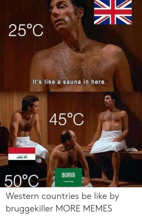 Be Like, Dank, and Memes: 25°C  It's like a sauna in here.  45°C  50°C Western countries be like by bruggekiller MORE MEMES
