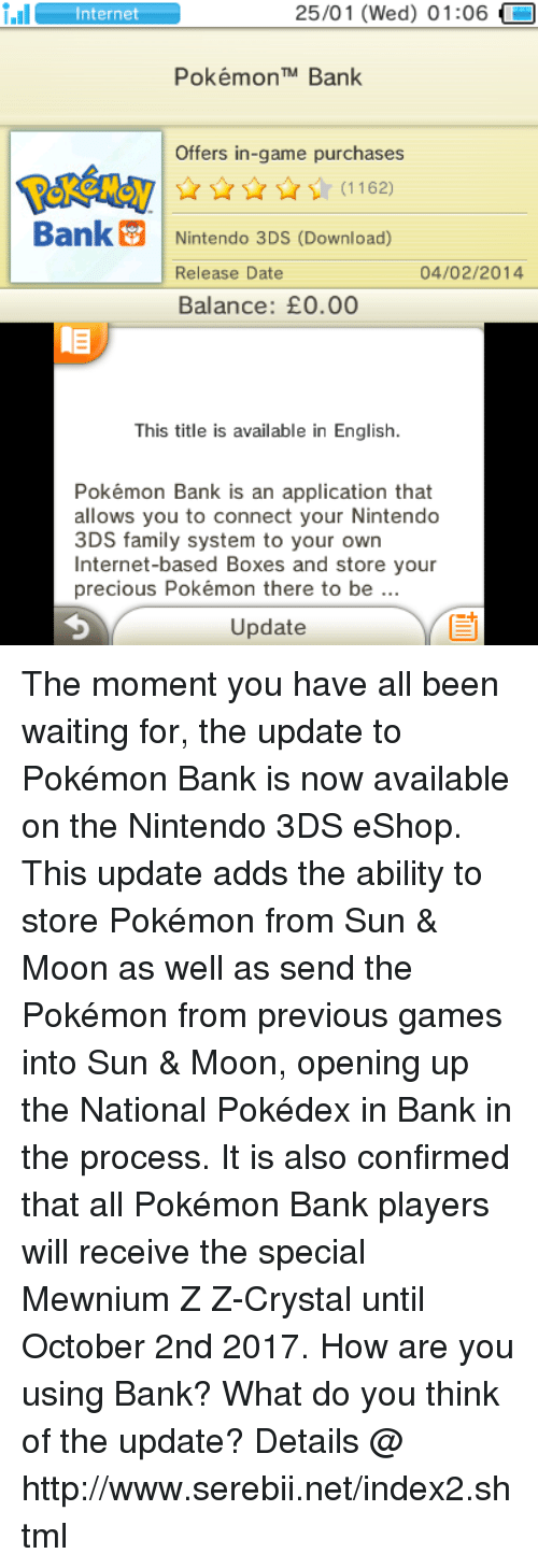 serebii: 25/01 (Wed) 01:06  i.Il  Internet  Pokémon TM Bank  Offers in-game purchases  Bank Nintendo 3DS (Download)  04/02/2014  Release Date  Balance: E0.00  This title is available in English.  Pokémon Bank is an application that  allows you to connect your Nintendo  3DS family system to your own  Internet-based Boxes and store your  precious Pokémon there to be  Update The moment you have all been waiting for, the update to Pokémon Bank is now available on the Nintendo 3DS eShop. This update adds the ability to store Pokémon from Sun & Moon as well as send the Pokémon from previous games into Sun & Moon, opening up the National Pokédex in Bank in the process. It is also confirmed that all Pokémon Bank players will receive the special Mewnium Z Z-Crystal until October 2nd 2017. How are you using Bank? What do you think of the update? Details @ http://www.serebii.net/index2.shtml
