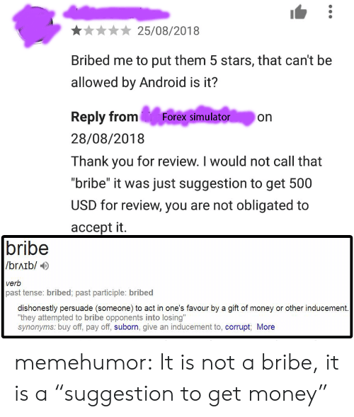 "Simulator: 25/08/2018  Bribed me to put them 5 stars, that can't be  allowed by Android is it?  Reply from Forex simulator on  28/08/2018  Thank you for review. I would not call that  ""bribe"" it was just suggestion to get 500  USD for review, you are not obligated to  accept it.  bribe  /brAib/  verb  past tense: bribed; past participle: bribed  dishonestly persuade (someone) to act in one's favour by a gift of money or other inducement  ""they attempted to bribe opponents into losing""  synonyms: buy off, pay off, suborn, give an inducement to, corrupt More memehumor:  It is not a bribe, it is a ""suggestion to get money"""