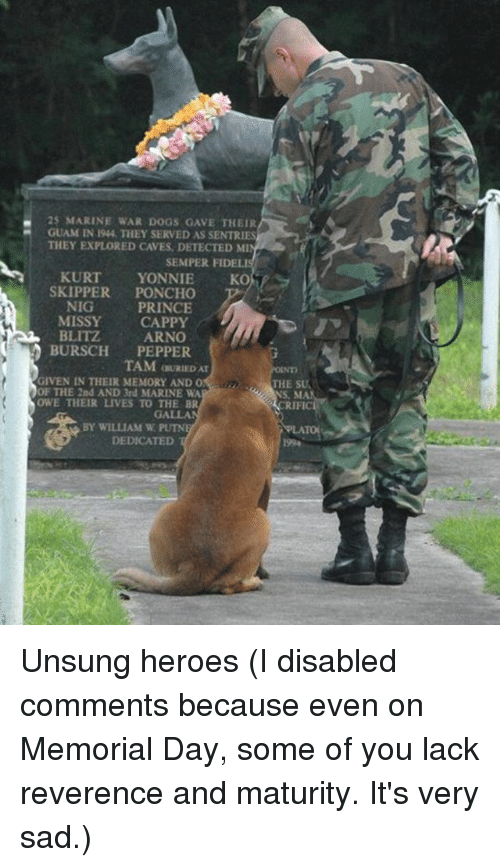 unsung: 25 MARINE WAR DOGS GAVE THEIR  GUAM IN 194, THEY SERVED AS SENTRIES  THEY EXPLORED CAVES, DETECTED MI  SEMPER FIDELIS  KURT  YONNIE  SKOT  SKIPPER  PONCHO  NIG  PRINCE  MISSY CAPPY  BLITZ  ARNO  BURSCH  PEPPER  TAM OURIEDAT  GIVEN IN THEIR MEMORY AND O  THE SU  OF THE 2nd AND 3rd MARINE WA  OWE THEIR LIVES TO THE BR  BY WILLIAM W  DEDICATED Unsung heroes (I disabled comments because even on Memorial Day, some of you lack reverence and maturity. It's very sad.)