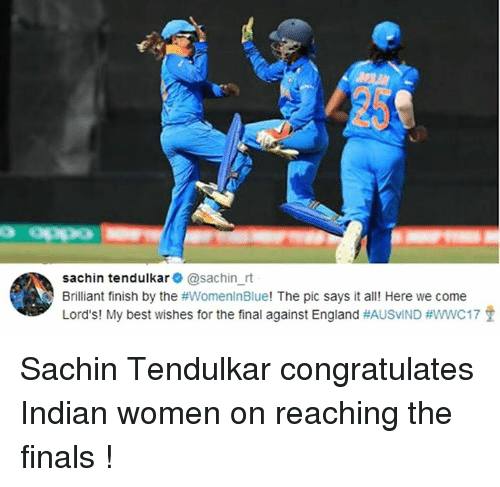 tendulkar: 25  Opp0  sachin tendulkar @sachin_rt  Brilliant finish by the #womenlnBlue! The pic says it all! Here we come  Lord's! My best wishes for the final against England Sachin Tendulkar congratulates Indian women on reaching the finals !