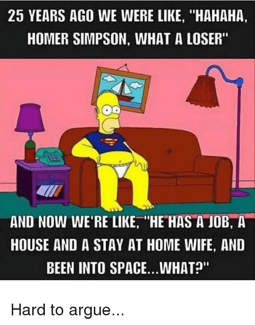 "homed: 25 YEARS AGO WE WERE LIKE, ""HAHAHA,  HOMER SIMPSON, WHAT A LOSER""  AND NOW WE'RE LIKE, HE HAS A JOB, A  HOUSE AND A STAY AT HOME WIFE, AND  BEEN INTO SPACE..WHAT?"" Hard to argue..."