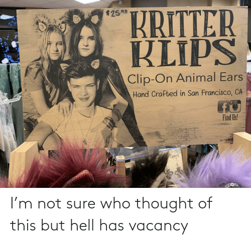 animal ears: $252  KRITTER  KLIPS  Clip-On Animal Ears  Hand Crafted in San Francisco, CA  Find Us!  Spirit I'm not sure who thought of this but hell has vacancy