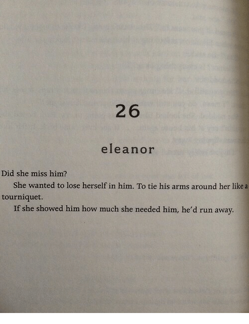 eleanor: 26  eleanor  Did she miss him?  She wanted to lose herself in him. To tie his arms around her like a  tourniquet.  If she showed him how much she needed him, he'd run away.
