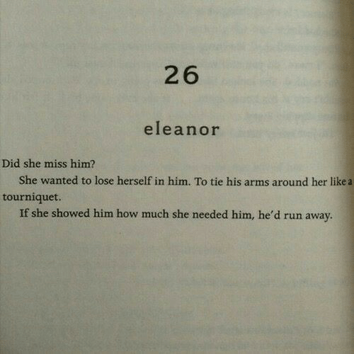 eleanor: 26  eleanor  Did she miss him?  She wanted to lose herself in him. To tie his arms around her like a  tourniquet.  If she showed him how much she needed him, he'd run away