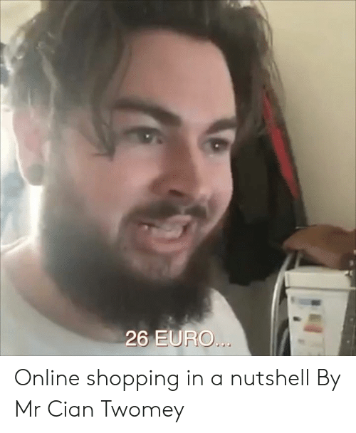 Dank, Shopping, and Euro: 26 EURO... Online shopping in a nutshell  By Mr Cian Twomey