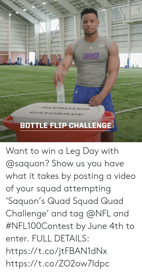 Memes, Nfl, and Squad: 26  GIANTS  BOTTLE FLIP CHALLENGE Want to win a Leg Day with @saquon?   Show us you have what it takes by posting a video of your squad attempting 'Saquon's Quad Squad Quad Challenge' and tag @NFL and #NFL100Contest by June 4th to enter.  FULL DETAILS: https://t.co/jtFBAN1dNx https://t.co/ZO2ow7Idpc