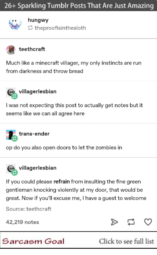notes: 26+ Sparkling Tumblr Posts That Are Just Amazing  ..hungwy  theproofisinthesloth  teethcraft  Much like a minecraft villager, my only instincts are rurn  from darkness and throw bread  villagerlesbian  I was not expecting this post to actually get notes but it  seems like we can all agree here  trans-ender  op do you also open doors to let the zombies in  villagerlesbian  If you could please refrain from insulting the fine green  gentleman knocking violently at my door, that would be  great. Now if you'll excuse me, I have a guest to welcome  Source: teethcraft  42,219 notes  Sarcasm Goal  Click to see full list