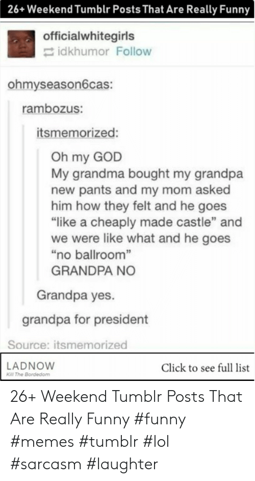 "Funny Memes Tumblr: 26+Weekend Tumblr Posts That Are Really Funny  officialwhitegirls  idkhumor Follow  ohmyseason6cas:  rambozus:  itsmemorized:  Oh my GOD  My grandma bought my grandpa  new pants and my mom asked  him how they felt and he goes  ""like a cheaply made castle"" and  we were like what and he goes  ""no ballroom""  GRANDPA NO  Grandpa yes.  grandpa for president  Source: itsmemorized  LADNOW  Click to see full list  Kill The Bordedom 26+ Weekend Tumblr Posts That Are Really Funny #funny #memes #tumblr #lol #sarcasm #laughter"
