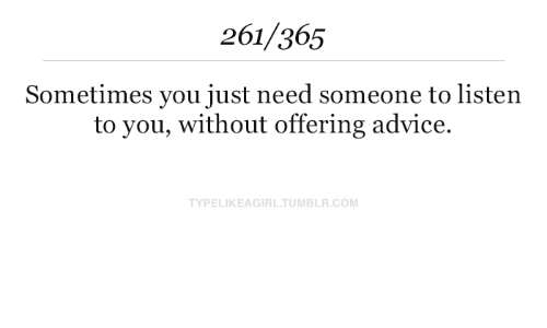 Advice, Tumblr, and Com: 261/365  Sometimes you just need someone to listen  to you, without offering advice.  TYPELIKEAGIRL.TUMBLR.COM