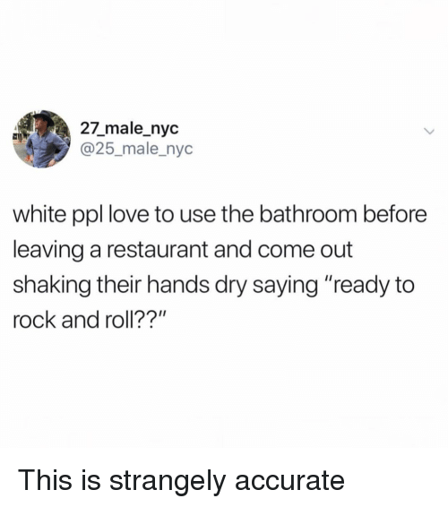 """Funny, Love, and Restaurant: 27_male_nyc  @25_male_nyc  white ppl love to use the bathroom before  leaving a restaurant and come out  shaking their hands dry saying """"ready to  rock and roll??"""" This is strangely accurate"""