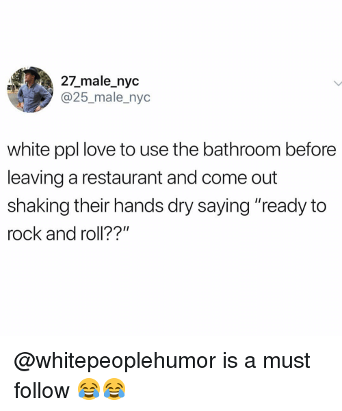 """Love, Memes, and Restaurant: 27_male_nyc  @25_male_nyc  white ppl love to use the bathroom before  leaving a restaurant and come out  shaking their hands dry saying """"ready to  rock and roll??"""" @whitepeoplehumor is a must follow 😂😂"""